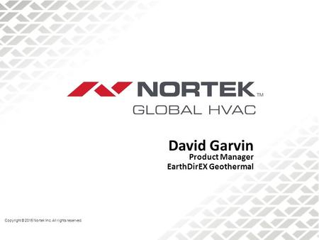 David Garvin Product Manager EarthDirEX Geothermal Copyright © 2015 Nortek Inc. All rights reserved.