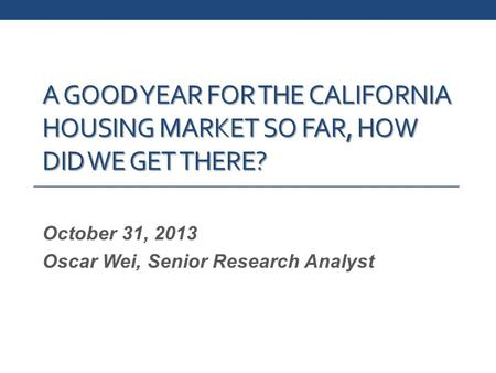 A GOOD YEAR FOR THE CALIFORNIA HOUSING MARKET SO FAR, HOW DID WE GET THERE? October 31, 2013 Oscar Wei, Senior Research Analyst.