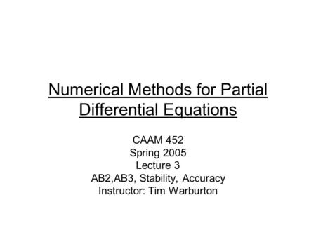 Numerical Methods for Partial Differential Equations CAAM 452 Spring 2005 Lecture 3 AB2,AB3, Stability, Accuracy Instructor: Tim Warburton.