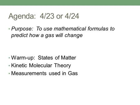 Agenda: 4/23 or 4/24 Purpose: To use mathematical formulas to predict how a gas will change Warm-up: States of Matter Kinetic Molecular Theory Measurements.