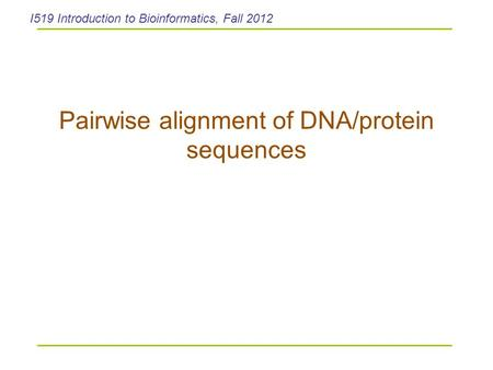 Pairwise alignment of DNA/protein sequences I519 Introduction to Bioinformatics, Fall 2012.