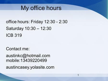 1 My office hours office hours: Friday 12:30 - 2:30 Saturday 10:30 – 12:30 ICB 319 Contact me: mobile:13439220499 austincasey.yolasite.com.