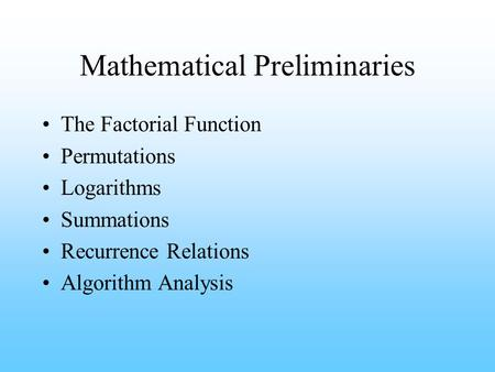 Mathematical Preliminaries The Factorial Function Permutations Logarithms Summations Recurrence Relations Algorithm Analysis.