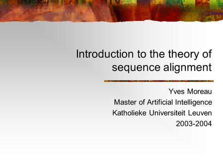 Introduction to the theory of sequence alignment Yves Moreau Master of Artificial Intelligence Katholieke Universiteit Leuven 2003-2004.