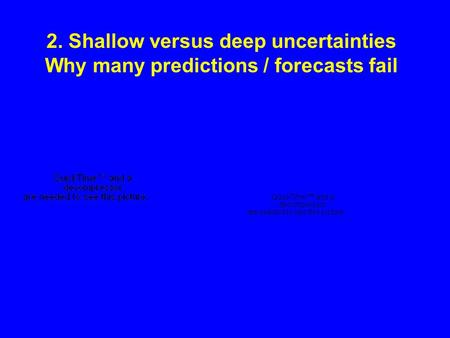 2. Shallow versus deep uncertainties Why many predictions / forecasts fail.