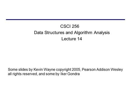 CSCI 256 Data Structures and Algorithm Analysis Lecture 14 Some slides by Kevin Wayne copyright 2005, Pearson Addison Wesley all rights reserved, and some.