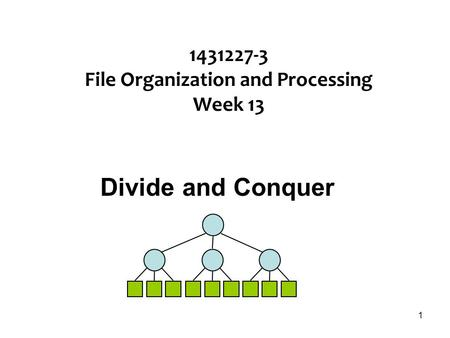 1 1431227-3 File Organization and Processing Week 13 Divide and Conquer.