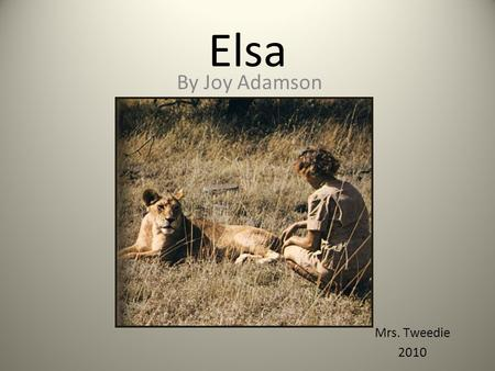 Elsa By Joy Adamson Mrs. Tweedie 2010. Elsa The true story of a lioness who was brought up from cubhood by Joy Adamson and her husband, a senior game.