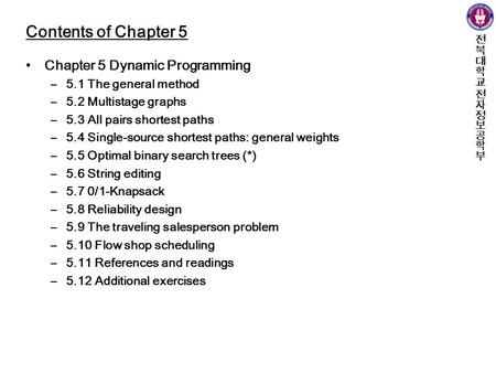 Contents of Chapter 5 Chapter 5 Dynamic Programming –5.1 The general method –5.2 Multistage graphs –5.3 All pairs shortest paths –5.4 Single-source shortest.