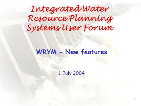 1 Integrated Water Resource Planning Systems User Forum WRYM - New features 1 July 2004.