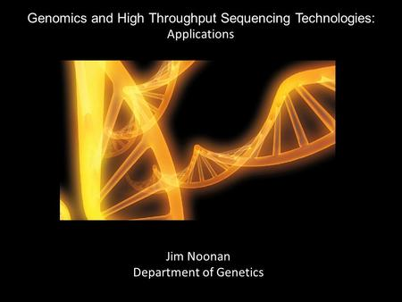 Genomics and High Throughput Sequencing Technologies: Applications Jim Noonan Department of Genetics.