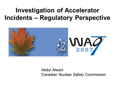 Investigation of Accelerator Incidents – Regulatory Perspective Abdul Alwani Canadian Nuclear Safety Commission.
