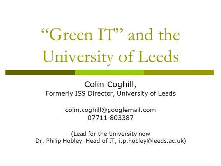 """Green IT"" and the University of Leeds Colin Coghill, Formerly ISS Director, University of Leeds 07711-803387 (Lead for the."