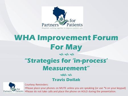 "WHA Improvement Forum For May    ""Strategies for 'in-process' Measurement""   Travis Dollak Courtesy Reminders: Please place your phones on MUTE unless."