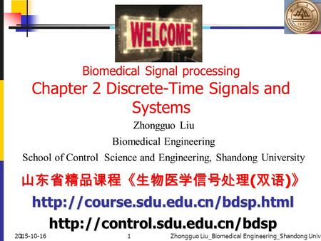 12015-10-161Zhongguo Liu_Biomedical Engineering_Shandong Univ. Biomedical Signal processing Chapter 2 Discrete-Time Signals and Systems Zhongguo Liu Biomedical.