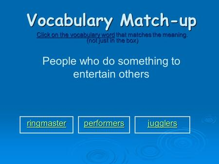 Vocabulary Match-up Click on the vocabulary word that matches the meaning. (not just in the box) People who do something to entertain others ringmaster.