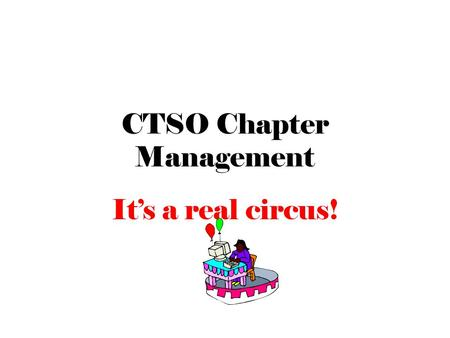"CTSO Chapter Management It's a real circus!. Under the ""Big Top"" Organization CTSO Advisor Student Government – Officers – Executive Council – Meetings."