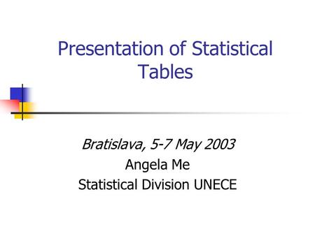 Presentation of Statistical Tables Bratislava, 5-7 May 2003 Angela Me Statistical Division UNECE.
