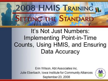 It's Not Just Numbers: Implementing Point-in-Time Counts, Using HMIS, and Ensuring Data Accuracy Erin Wilson, Abt Associates Inc. Julie Eberbach, Iowa.