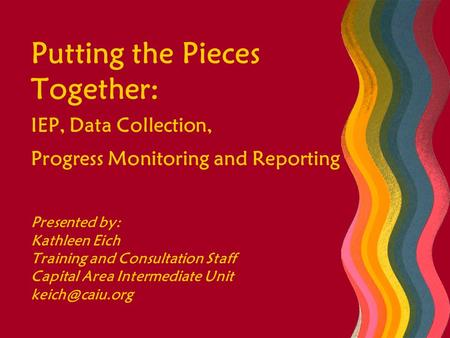 Putting the Pieces Together: IEP, Data Collection, Progress Monitoring and Reporting Presented by: Kathleen Eich Training and Consultation Staff Capital.