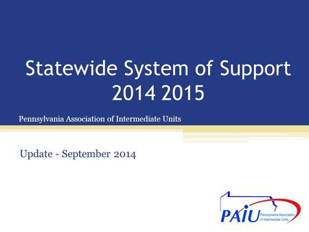 Pennsylvania Association of Intermediate Units Statewide System of Support 2014 2015 Update - September 2014.