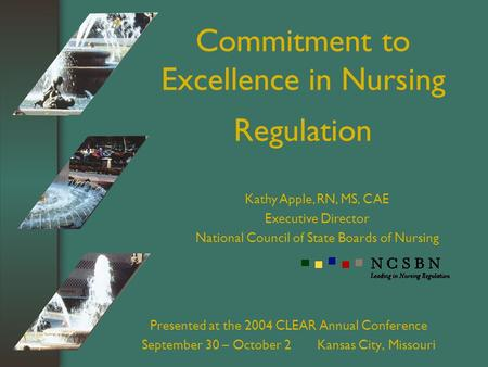 Commitment to Excellence in Nursing Regulation Presented at the 2004 CLEAR Annual Conference September 30 – October 2 Kansas City, Missouri Kathy Apple,