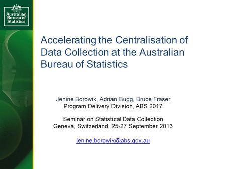 Accelerating the Centralisation of Data Collection at the Australian Bureau of Statistics Jenine Borowik, Adrian Bugg, Bruce Fraser Program Delivery Division,
