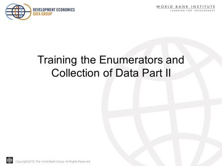 Copyright 2010, The World Bank Group. All Rights Reserved. Training the Enumerators and Collection of Data Part II.