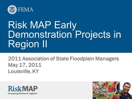 Risk MAP Early Demonstration Projects in Region II 2011 Association of State Floodplain Managers May 17, 2011 Louisville, KY.
