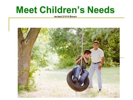 Meet Children's Needs revised 2/10 K Brown Nurture Children aka TLC Provide care that encourages healthy growth and development Give a child opportunities.
