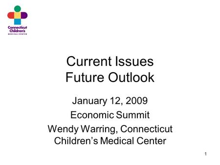 1 Current Issues Future Outlook January 12, 2009 Economic Summit Wendy Warring, Connecticut Children's Medical Center.