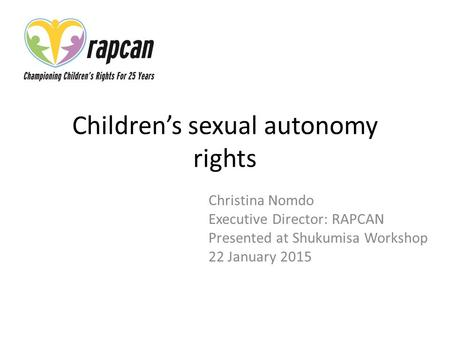 Children's sexual autonomy rights Christina Nomdo Executive Director: RAPCAN Presented at Shukumisa Workshop 22 January 2015.