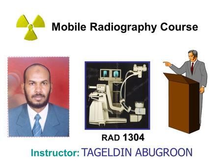 Mobile Radiography Course 1304 RAD 1304 Instructor: TAGELDIN ABUGROON.