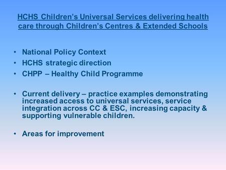 HCHS Children's Universal Services delivering health care through Children's Centres & Extended Schools National Policy Context HCHS strategic direction.