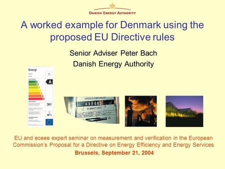 A worked example for Denmark using the proposed EU Directive rules Senior Adviser Peter Bach Danish Energy Authority EU and eceee expert seminar on measurement.
