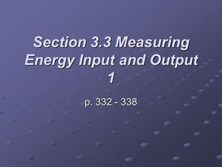 Section 3.3 Measuring Energy Input and Output 1 p. 332 - 338.