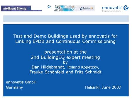 © ennovatis GmbH 1 Test and Demo Buildings used by ennovatis for Linking EPDB and Continuous Commissioning presentation at the 2nd BuildingEQ expert meeting.