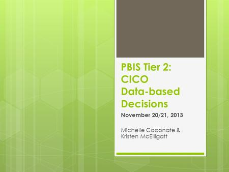 PBIS Tier 2: CICO Data-based Decisions November 20/21, 2013 Michelle Coconate & Kristen McElligatt.