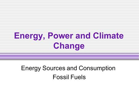 Energy, Power and Climate Change Energy Sources and Consumption Fossil Fuels.