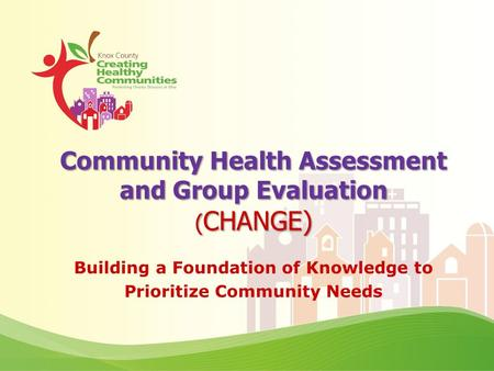 Community Health Assessment and Group Evaluation ( CHANGE) Building a Foundation of Knowledge to Prioritize Community Needs.