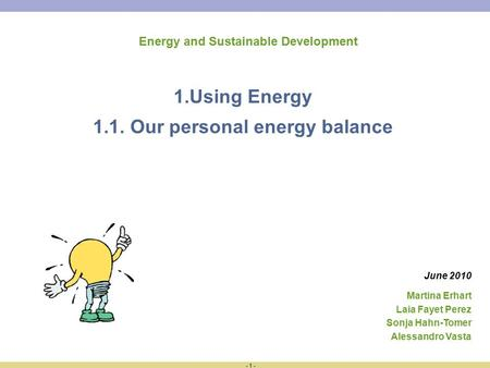 - 1 - Energy and Sustainable Development 1.Using Energy 1.1. Our personal energy balance Martina Erhart Laia Fayet Perez Sonja Hahn-Tomer Alessandro Vasta.