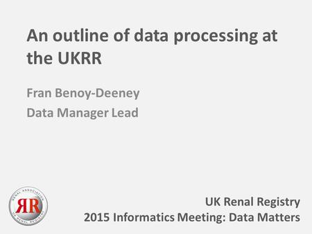 An outline of data processing at the UKRR Fran Benoy-Deeney Data Manager Lead UK Renal Registry 2015 Informatics Meeting: Data Matters.
