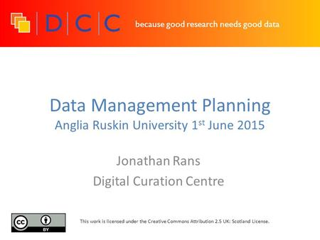 Because good research needs good data Data Management Planning Anglia Ruskin University 1 st June 2015 Jonathan Rans Digital Curation Centre This work.