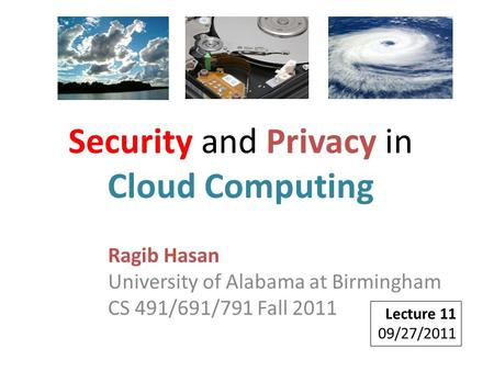 Ragib Hasan University of Alabama at Birmingham CS 491/691/791 Fall 2011 Lecture 11 09/27/2011 Security and Privacy in Cloud Computing.