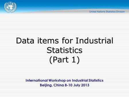 International Workshop on Industrial Statistics Beijing, China 8-10 July 2013 Data items for Industrial Statistics (Part 1)