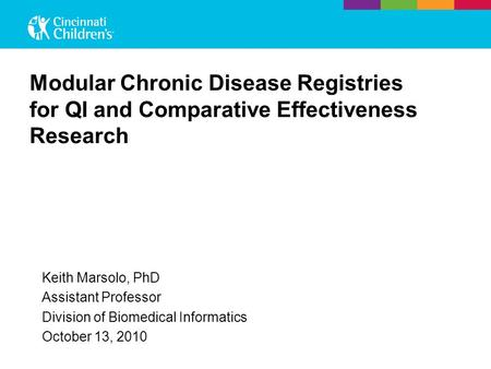 Modular Chronic Disease Registries for QI and Comparative Effectiveness Research Keith Marsolo, PhD Assistant Professor Division of Biomedical Informatics.