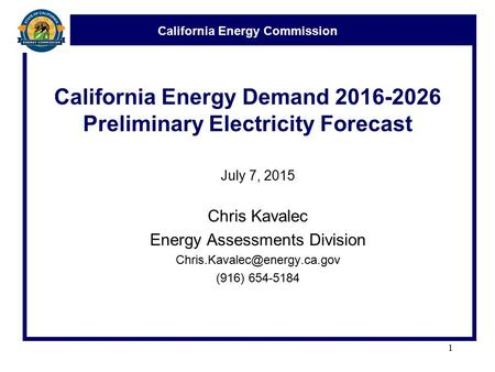 California Energy Commission California Energy Demand 2016-2026 Preliminary Electricity Forecast July 7, 2015 Chris Kavalec Energy Assessments Division.