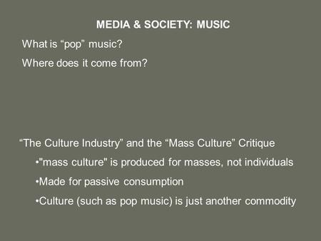 """The Culture Industry"" and the ""Mass Culture"" Critique mass culture is produced for masses, not individuals Made for passive consumption Culture (such."