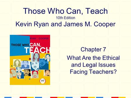 Those Who Can, Teach 10th Edition Kevin Ryan and James M. Cooper Chapter 7 What Are the Ethical and Legal Issues Facing Teachers?