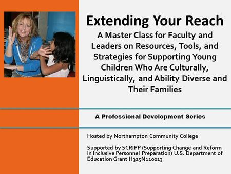 Hosted by Northampton Community College Supported by SCRIPP (Supporting Change and Reform in Inclusive Personnel Preparation) U.S. Department of Education.